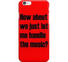 How about we just let me handle the music? iPhone Case/Skin