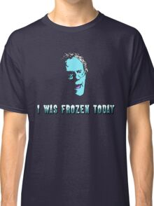 I WAS FROZEN TODAY Classic T-Shirt