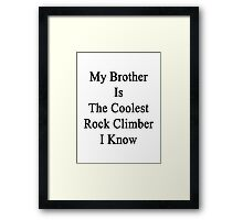 My Brother Is The Coolest Rock Climber I Know  Framed Print