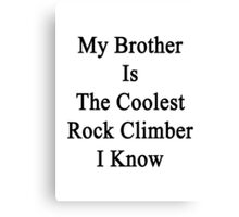 My Brother Is The Coolest Rock Climber I Know  Canvas Print