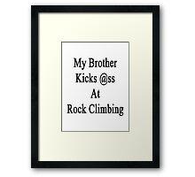 My Brother Kicks Ass At Rock Climbing  Framed Print
