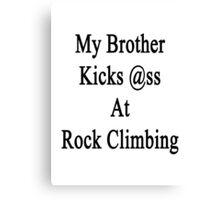 My Brother Kicks Ass At Rock Climbing  Canvas Print