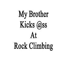 My Brother Kicks Ass At Rock Climbing  Photographic Print