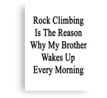 Rock Climbing Is The Reason Why My Brother Wakes Up Every Morning  Canvas Print