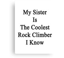 My Sister Is The Coolest Rock Climber I Know  Canvas Print