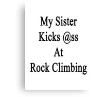 My Sister Kicks Ass At Rock Climbing  Canvas Print