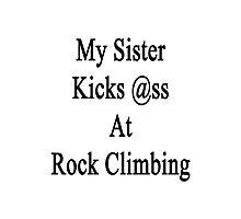 My Sister Kicks Ass At Rock Climbing  Photographic Print