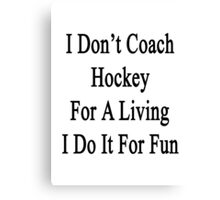 I Don't Coach Hockey For A Living I Do It For Fun  Canvas Print