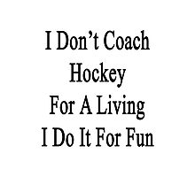 I Don't Coach Hockey For A Living I Do It For Fun  Photographic Print