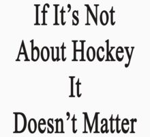 If It's Not About Hockey It Doesn't Matter  by supernova23