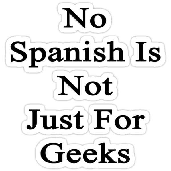 No Spanish Is Not Just For Geeks  by supernova23