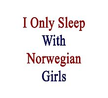 I Only Sleep With Norwegian Girls  Photographic Print