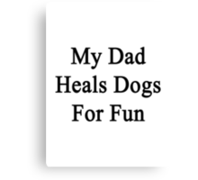 My Dad Heals Dogs For Fun  Canvas Print