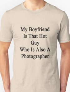 My Boyfriend Is That Hot Guy Who Is Also A Photographer  Unisex T-Shirt