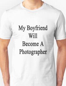 My Boyfriend Will Become A Photographer  T-Shirt