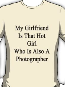 My Girlfriend Is That Hot Girl Who Is Also A Photographer  T-Shirt