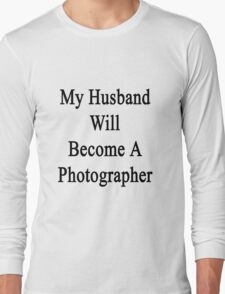My Husband Will Become A Photographer  Long Sleeve T-Shirt