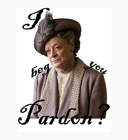 I beg you pardon? Lady Violet Quotes Photographic Print