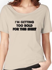 I'm getting too bold for this shirt Women's Relaxed Fit T-Shirt