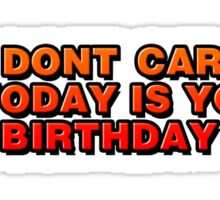 I Don't Care That Today Is Your Birthday Sticker