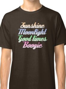 Sunshine. Moonlight. Good Times. Boogie. Classic T-Shirt