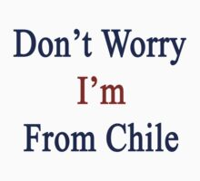 Don't Worry I'm From Chile by supernova23