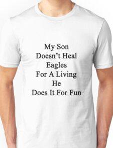 My Son Doesn't Heal Eagles For A Living He Does It For Fun Unisex T-Shirt