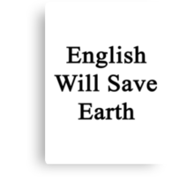 English Will Save Earth Canvas Print