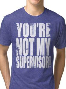 YOU'RE NOT MY SUPERVISOR!! - WHITE Tri-blend T-Shirt