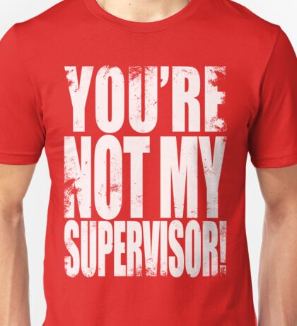 YOU'RE NOT MY SUPERVISOR!! - WHITE Unisex T-Shirt