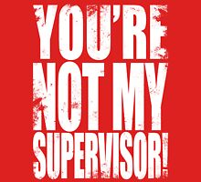 YOU'RE NOT MY SUPERVISOR!! - WHITE Unisex T-Shirt