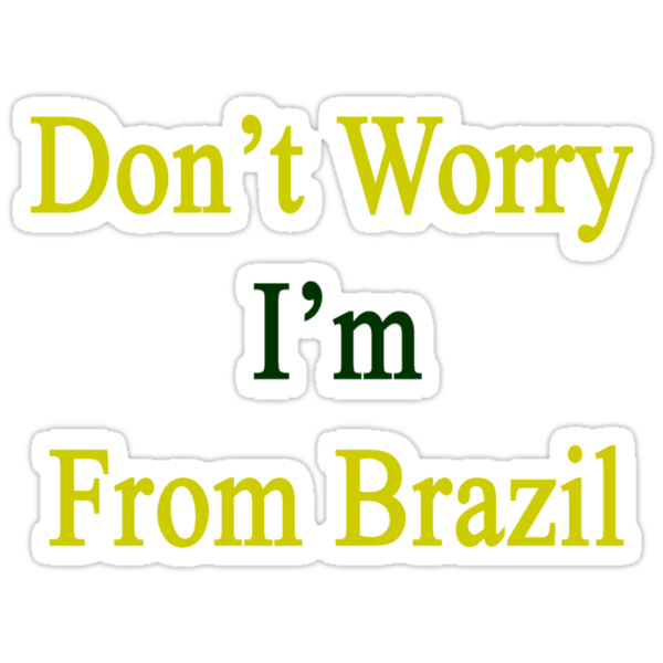 Don't Worry I'm From Brazil by supernova23