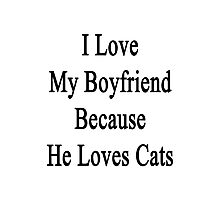 I Love My Boyfriend Because He Loves Cats Photographic Print