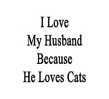 I Love My Husband Because He Loves Cats  Photographic Print
