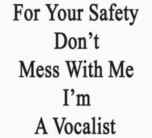 For Your Safety Don't Mess With Me I'm A Vocalist  by supernova23