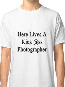 Here Lives A Kick Ass Photographer  Classic T-Shirt
