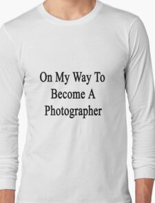 On My Way To Become A Photographer  Long Sleeve T-Shirt