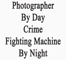 Photographer By Day Crime Fighting Machine By Night  by supernova23