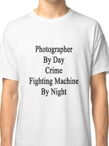 Photographer By Day Crime Fighting Machine By Night  Classic T-Shirt