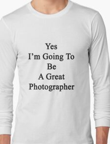 Yes I'm Going To Be A Photographer  Long Sleeve T-Shirt