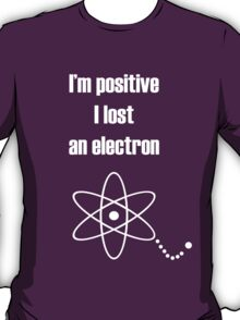 I'm positive I lost an electron T-Shirt