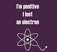 I'm positive I lost an electron Unisex T-Shirt