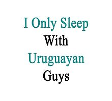 I Only Sleep With Uruguayan Guys  Photographic Print