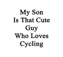 My Son Is That Cute Guy Who Loves Cycling  Photographic Print