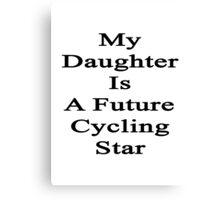My Daughter Is A Future Cycling Star  Canvas Print
