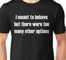 I meant to behave, but there were too many other options Unisex T-Shirt