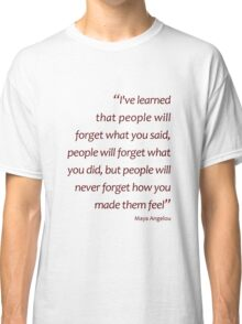 People will never forget how you made them feel... (Amazing Sayings) Classic T-Shirt