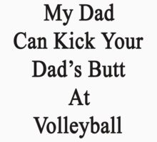 My Dad Can Kick Your Dad's Butt At Volleyball  by supernova23