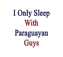 I Only Sleep With Paraguayan Guys Photographic Print