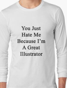 You Just Hate Me Because I'm A Great Illustrator  Long Sleeve T-Shirt